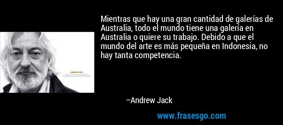 Mientras que hay una gran cantidad de galerías de Australia, todo el mundo tiene una galería en Australia o quiere su trabajo. Debido a que el mundo del arte es más pequeña en Indonesia, no hay tanta competencia. – Andrew Jack