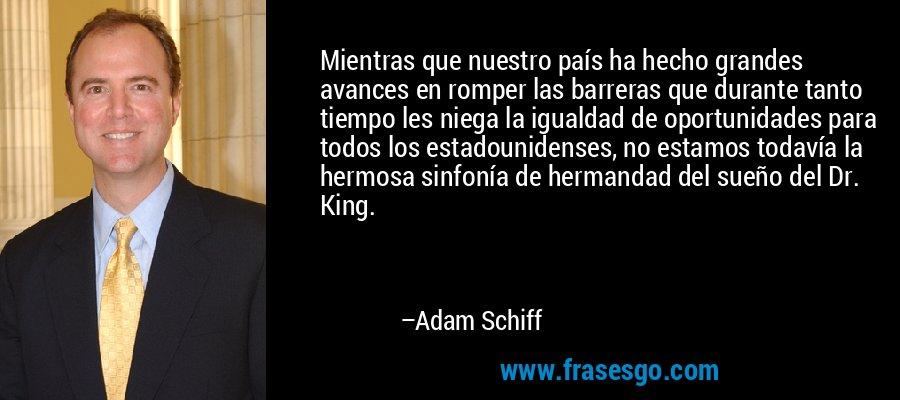 Mientras que nuestro país ha hecho grandes avances en romper las barreras que durante tanto tiempo les niega la igualdad de oportunidades para todos los estadounidenses, no estamos todavía la hermosa sinfonía de hermandad del sueño del Dr. King. – Adam Schiff