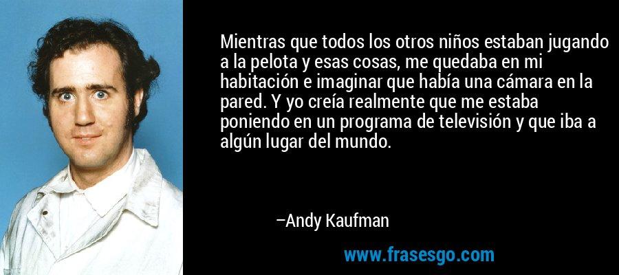 Mientras que todos los otros niños estaban jugando a la pelota y esas cosas, me quedaba en mi habitación e imaginar que había una cámara en la pared. Y yo creía realmente que me estaba poniendo en un programa de televisión y que iba a algún lugar del mundo. – Andy Kaufman