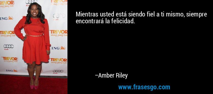 Mientras usted está siendo fiel a ti mismo, siempre encontrará la felicidad. – Amber Riley