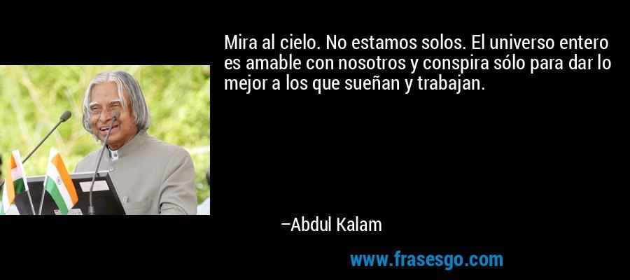 Mira al cielo. No estamos solos. El universo entero es amable con nosotros y conspira sólo para dar lo mejor a los que sueñan y trabajan. – Abdul Kalam