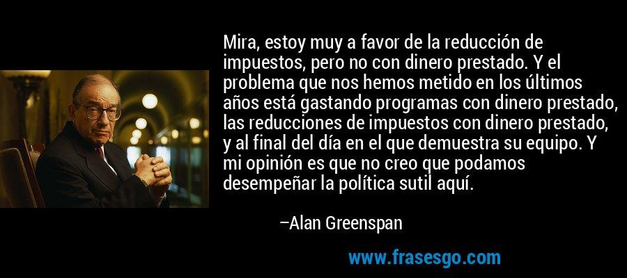 Mira, estoy muy a favor de la reducción de impuestos, pero no con dinero prestado. Y el problema que nos hemos metido en los últimos años está gastando programas con dinero prestado, las reducciones de impuestos con dinero prestado, y al final del día en el que demuestra su equipo. Y mi opinión es que no creo que podamos desempeñar la política sutil aquí. – Alan Greenspan
