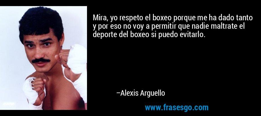 Mira, yo respeto el boxeo porque me ha dado tanto y por eso no voy a permitir que nadie maltrate el deporte del boxeo si puedo evitarlo. – Alexis Arguello
