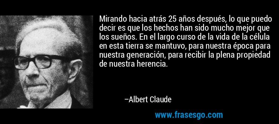 Mirando hacia atrás 25 años después, lo que puedo decir es que los hechos han sido mucho mejor que los sueños. En el largo curso de la vida de la célula en esta tierra se mantuvo, para nuestra época para nuestra generación, para recibir la plena propiedad de nuestra herencia. – Albert Claude