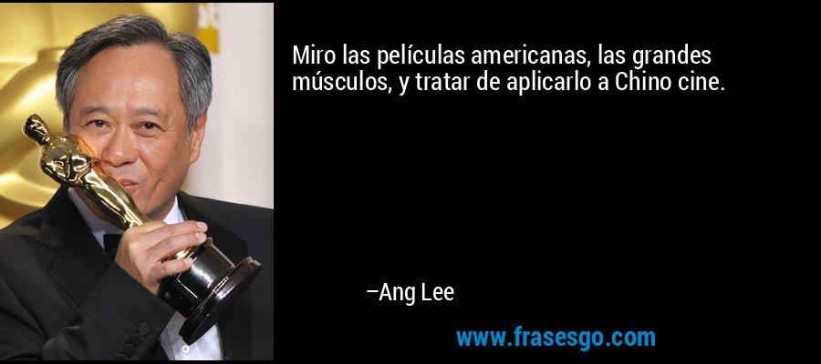 Miro las películas americanas, las grandes músculos, y tratar de aplicarlo a Chino cine. – Ang Lee