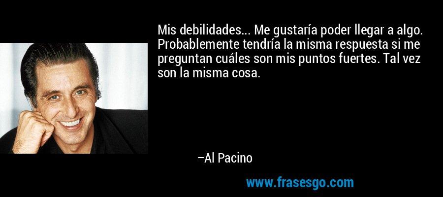 Mis debilidades... Me gustaría poder llegar a algo. Probablemente tendría la misma respuesta si me preguntan cuáles son mis puntos fuertes. Tal vez son la misma cosa. – Al Pacino