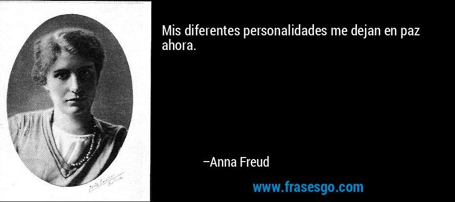 Mis diferentes personalidades me dejan en paz ahora. – Anna Freud