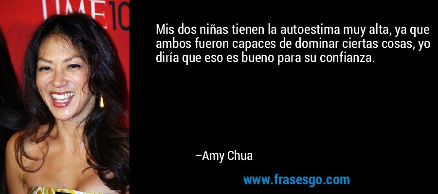 Mis dos niñas tienen la autoestima muy alta, ya que ambos fueron capaces de dominar ciertas cosas, yo diría que eso es bueno para su confianza. – Amy Chua