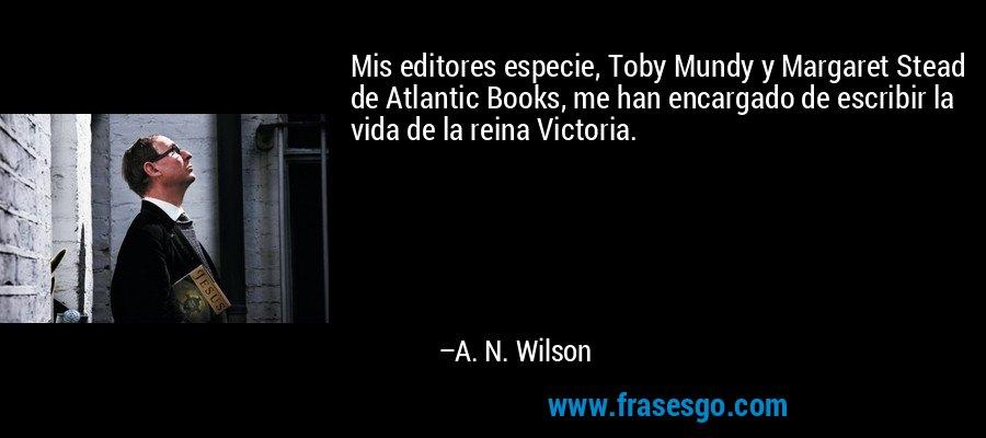 Mis editores especie, Toby Mundy y Margaret Stead de Atlantic Books, me han encargado de escribir la vida de la reina Victoria. – A. N. Wilson