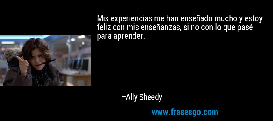 Mis experiencias me han enseñado mucho y estoy feliz con mis enseñanzas, si no con lo que pasé para aprender. – Ally Sheedy