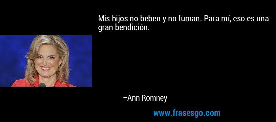 Mis hijos no beben y no fuman. Para mí, eso es una gran bendición. – Ann Romney