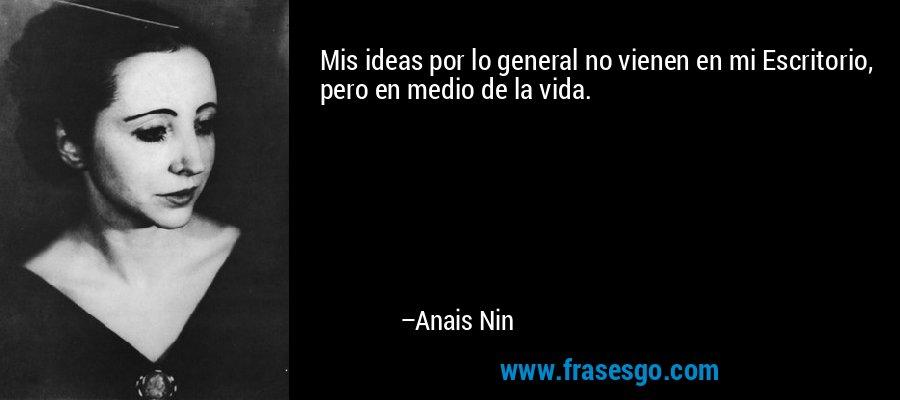 Mis ideas por lo general no vienen en mi Escritorio, pero en medio de la vida. – Anais Nin