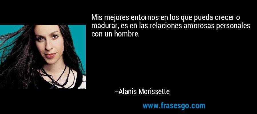 Mis mejores entornos en los que pueda crecer o madurar, es en las relaciones amorosas personales con un hombre. – Alanis Morissette