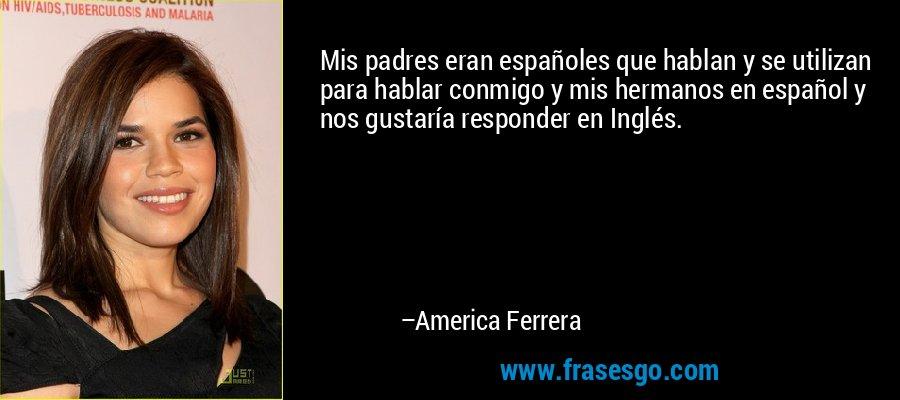 Mis padres eran españoles que hablan y se utilizan para hablar conmigo y mis hermanos en español y nos gustaría responder en Inglés. – America Ferrera