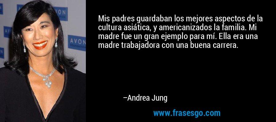 Mis padres guardaban los mejores aspectos de la cultura asiática, y americanizados la familia. Mi madre fue un gran ejemplo para mí. Ella era una madre trabajadora con una buena carrera. – Andrea Jung