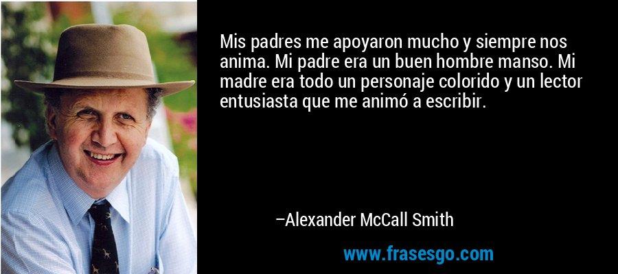 Mis padres me apoyaron mucho y siempre nos anima. Mi padre era un buen hombre manso. Mi madre era todo un personaje colorido y un lector entusiasta que me animó a escribir. – Alexander McCall Smith