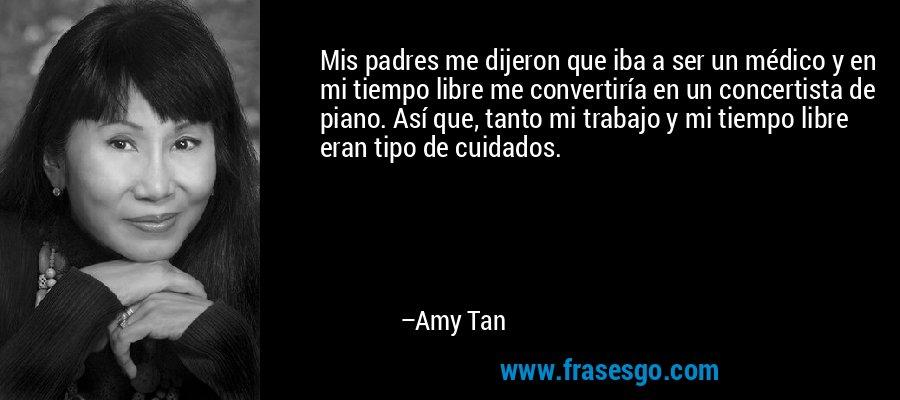 Mis padres me dijeron que iba a ser un médico y en mi tiempo libre me convertiría en un concertista de piano. Así que, tanto mi trabajo y mi tiempo libre eran tipo de cuidados. – Amy Tan