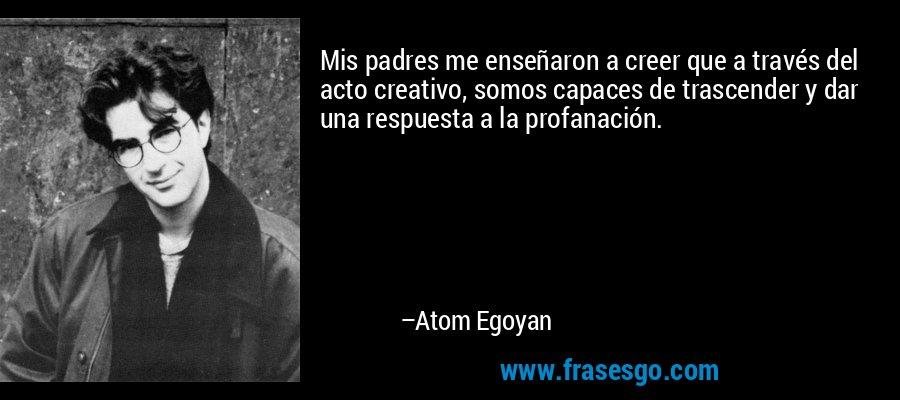 Mis padres me enseñaron a creer que a través del acto creativo, somos capaces de trascender y dar una respuesta a la profanación. – Atom Egoyan