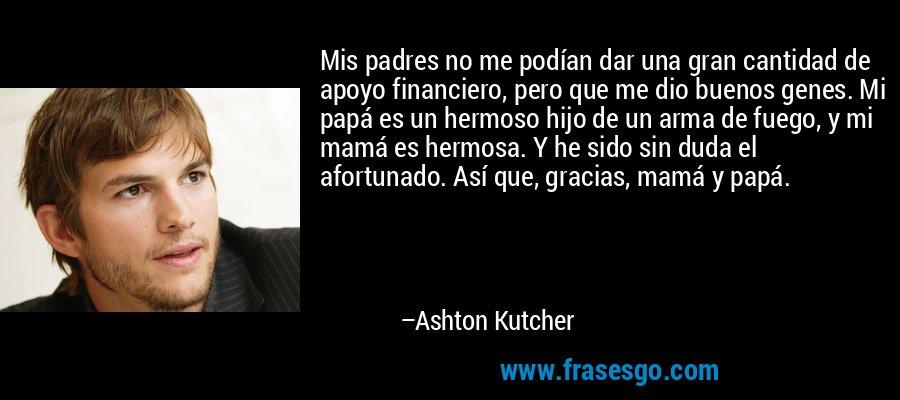 Mis padres no me podían dar una gran cantidad de apoyo financiero, pero que me dio buenos genes. Mi papá es un hermoso hijo de un arma de fuego, y mi mamá es hermosa. Y he sido sin duda el afortunado. Así que, gracias, mamá y papá. – Ashton Kutcher