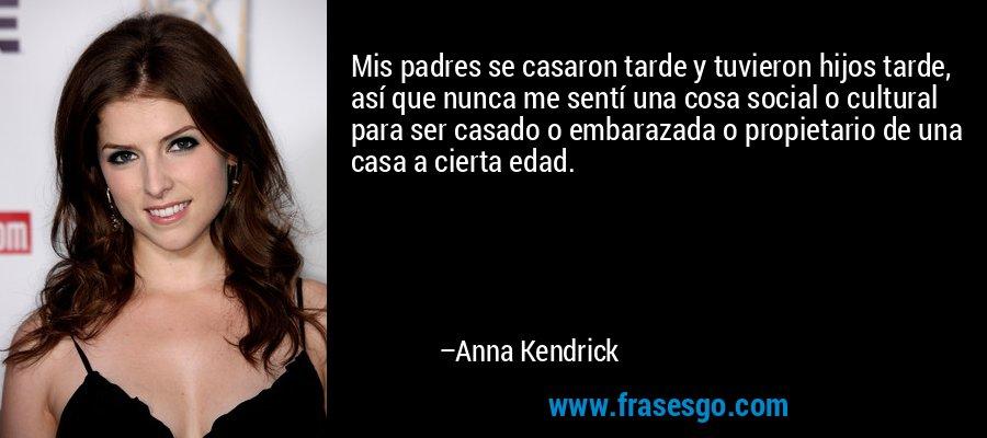 Mis padres se casaron tarde y tuvieron hijos tarde, así que nunca me sentí una cosa social o cultural para ser casado o embarazada o propietario de una casa a cierta edad. – Anna Kendrick