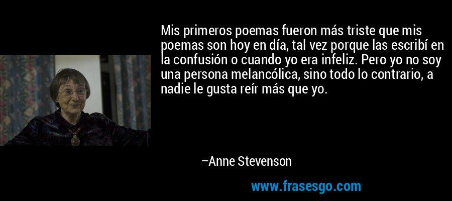 Mis primeros poemas fueron más triste que mis poemas son hoy en día, tal vez porque las escribí en la confusión o cuando yo era infeliz. Pero yo no soy una persona melancólica, sino todo lo contrario, a nadie le gusta reír más que yo. – Anne Stevenson