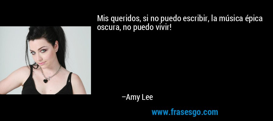 Mis queridos, si no puedo escribir, la música épica oscura, no puedo vivir! – Amy Lee