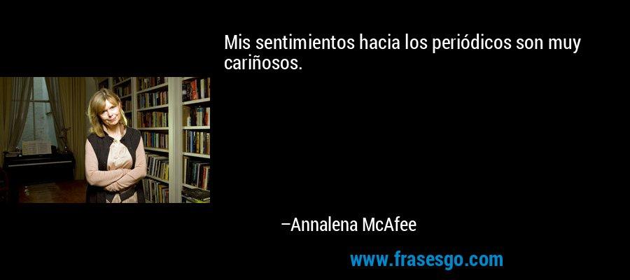 Mis sentimientos hacia los periódicos son muy cariñosos. – Annalena McAfee