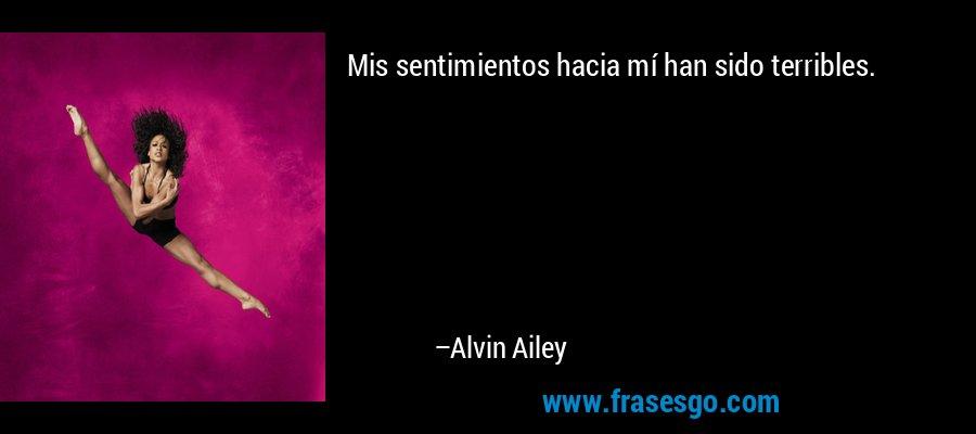 Mis sentimientos hacia mí han sido terribles. – Alvin Ailey