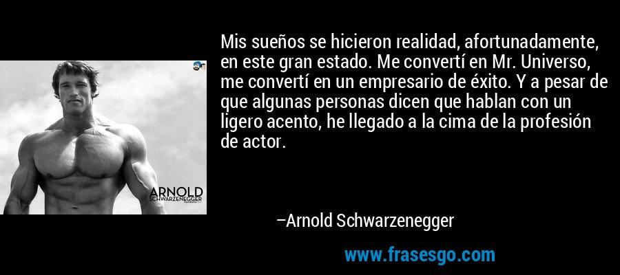 Mis sueños se hicieron realidad, afortunadamente, en este gran estado. Me convertí en Mr. Universo, me convertí en un empresario de éxito. Y a pesar de que algunas personas dicen que hablan con un ligero acento, he llegado a la cima de la profesión de actor. – Arnold Schwarzenegger