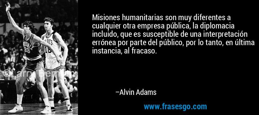 Misiones humanitarias son muy diferentes a cualquier otra empresa pública, la diplomacia incluido, que es susceptible de una interpretación errónea por parte del público, por lo tanto, en última instancia, al fracaso. – Alvin Adams