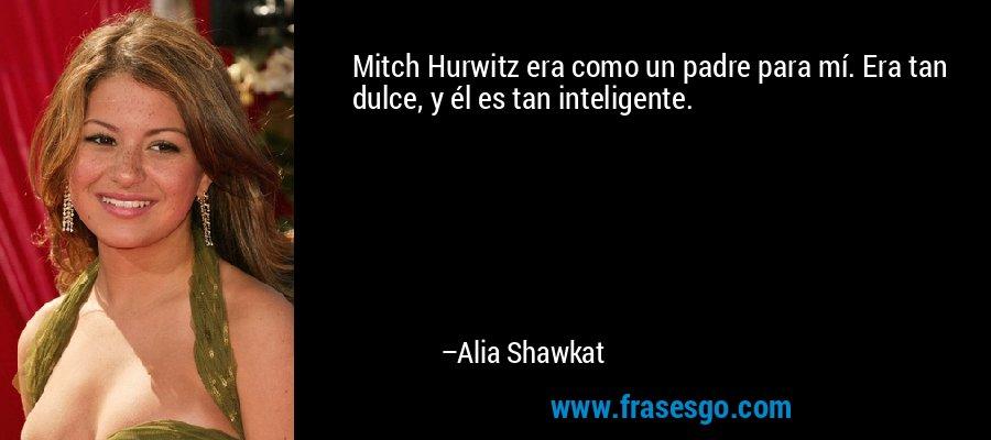Mitch Hurwitz era como un padre para mí. Era tan dulce, y él es tan inteligente. – Alia Shawkat