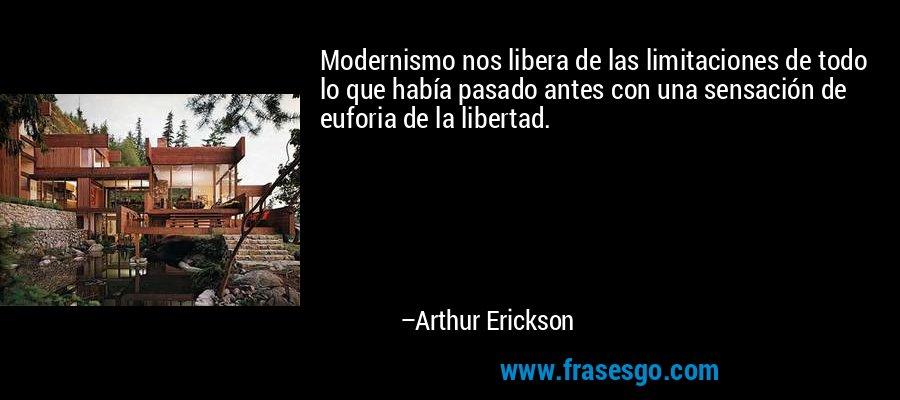 Modernismo nos libera de las limitaciones de todo lo que había pasado antes con una sensación de euforia de la libertad. – Arthur Erickson
