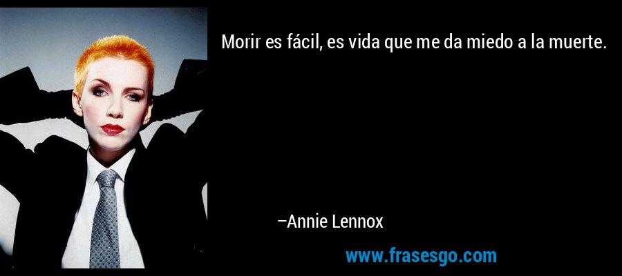 Morir es fácil, es vida que me da miedo a la muerte. – Annie Lennox