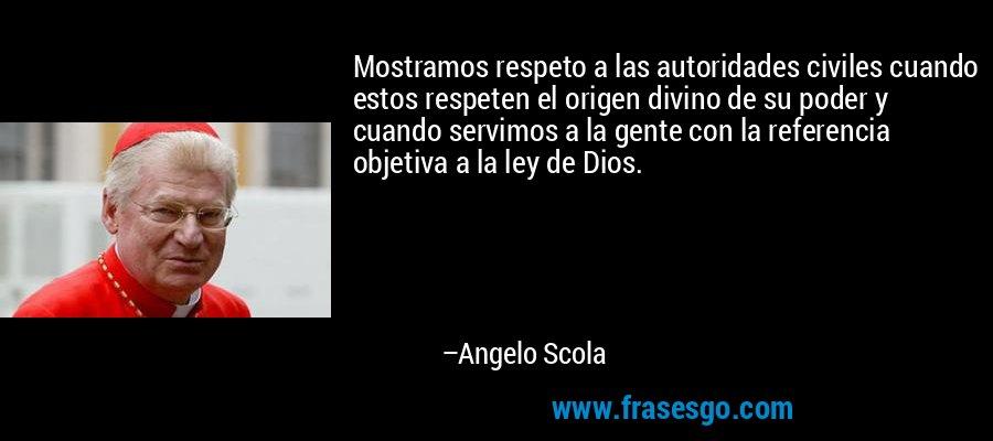 Mostramos respeto a las autoridades civiles cuando estos respeten el origen divino de su poder y cuando servimos a la gente con la referencia objetiva a la ley de Dios. – Angelo Scola