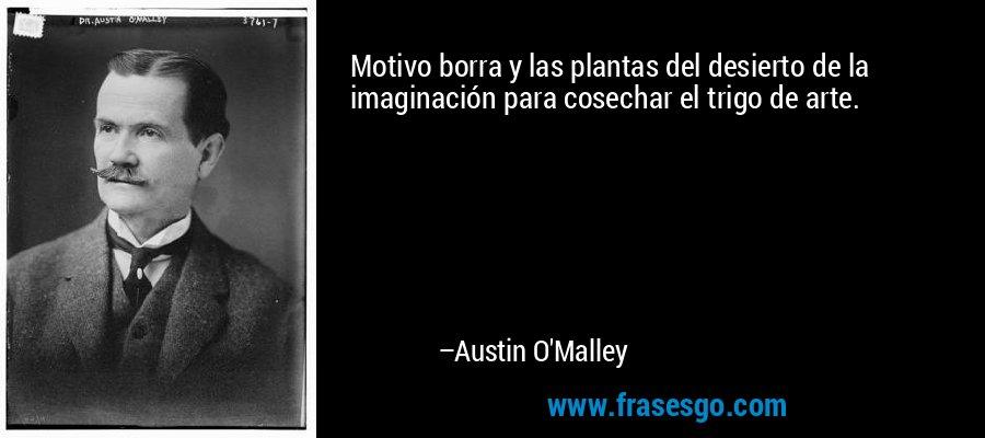Motivo borra y las plantas del desierto de la imaginación para cosechar el trigo de arte. – Austin O'Malley