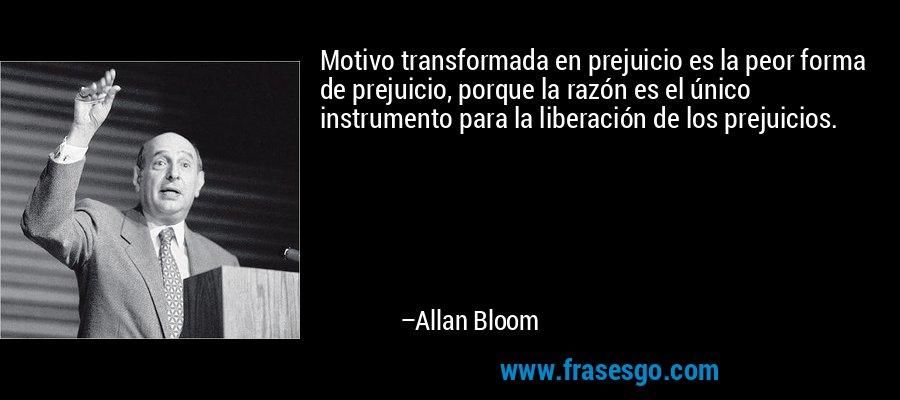 Motivo transformada en prejuicio es la peor forma de prejuicio, porque la razón es el único instrumento para la liberación de los prejuicios. – Allan Bloom