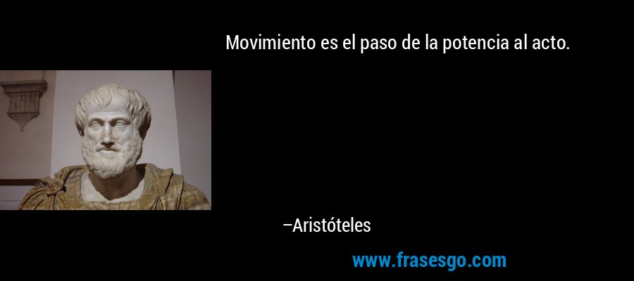 Movimiento es el paso de la potencia al acto. – Aristóteles