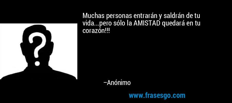Muchas personas entrarán y saldrán de tu vida...pero sólo la AMISTAD quedará en tu corazón!!! – Anónimo
