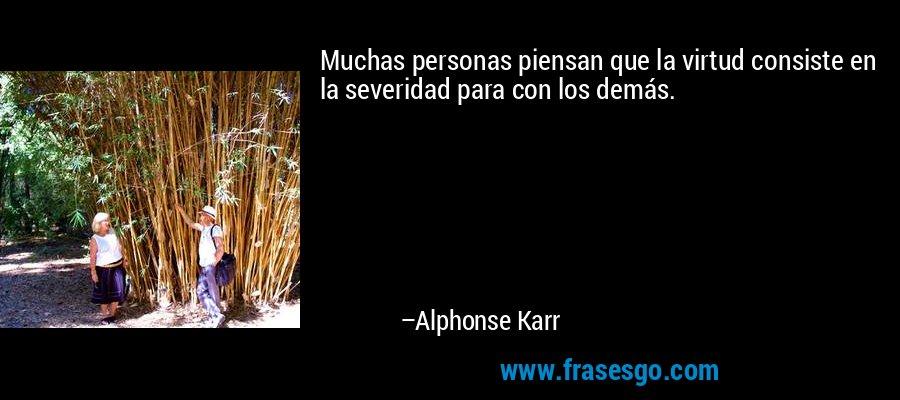 Muchas personas piensan que la virtud consiste en la severidad para con los demás. – Alphonse Karr