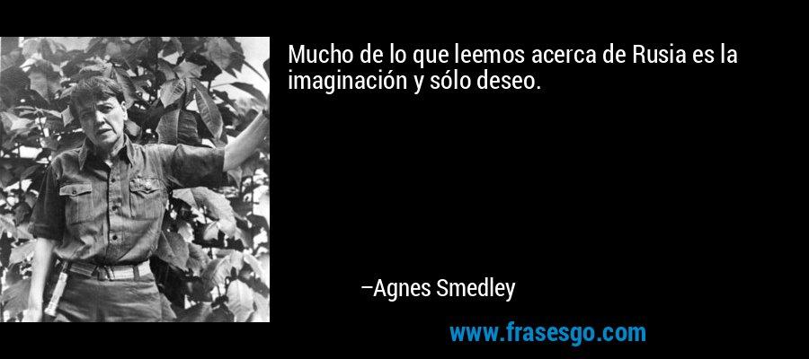 Mucho de lo que leemos acerca de Rusia es la imaginación y sólo deseo. – Agnes Smedley