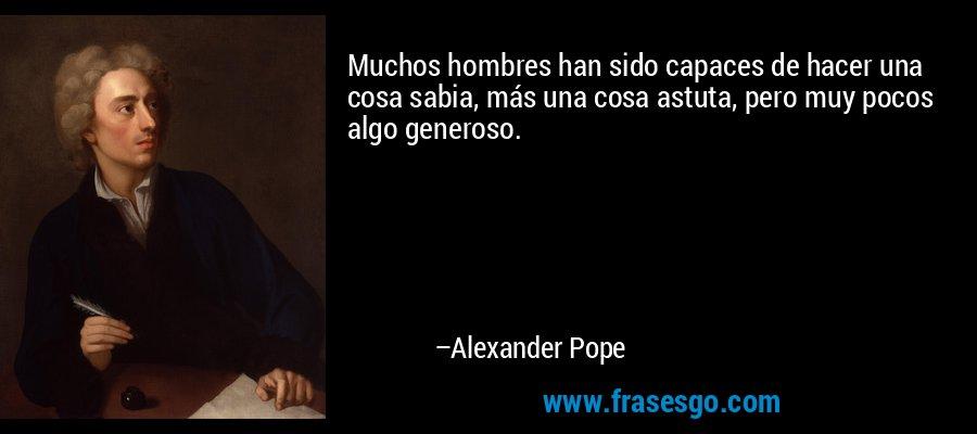 Muchos hombres han sido capaces de hacer una cosa sabia, más una cosa astuta, pero muy pocos algo generoso. – Alexander Pope
