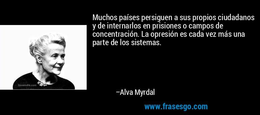 Muchos países persiguen a sus propios ciudadanos y de internarlos en prisiones o campos de concentración. La opresión es cada vez más una parte de los sistemas. – Alva Myrdal