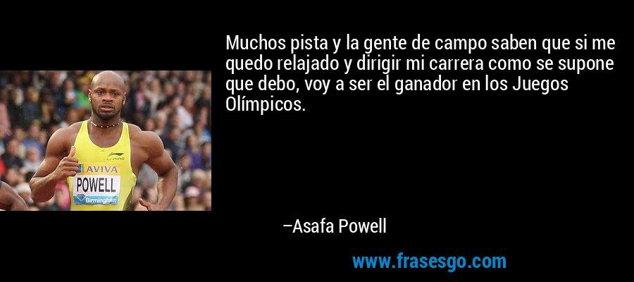 Muchos pista y la gente de campo saben que si me quedo relajado y dirigir mi carrera como se supone que debo, voy a ser el ganador en los Juegos Olímpicos. – Asafa Powell