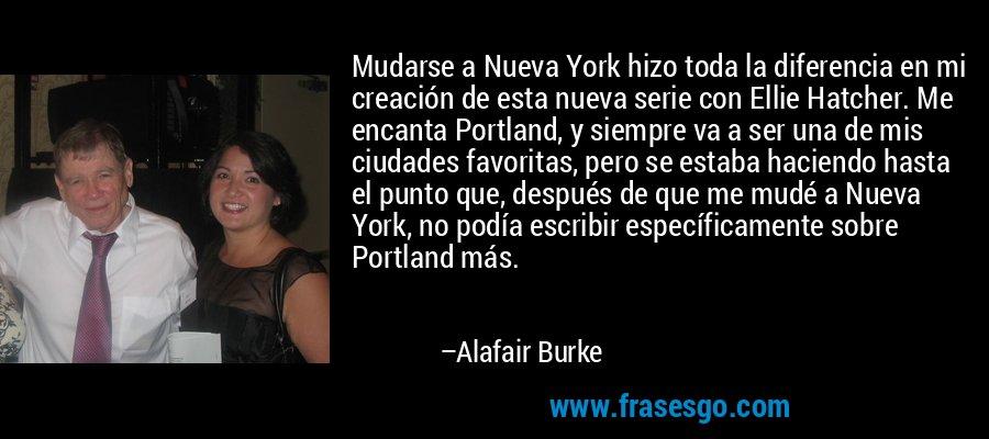 Mudarse a Nueva York hizo toda la diferencia en mi creación de esta nueva serie con Ellie Hatcher. Me encanta Portland, y siempre va a ser una de mis ciudades favoritas, pero se estaba haciendo hasta el punto que, después de que me mudé a Nueva York, no podía escribir específicamente sobre Portland más. – Alafair Burke