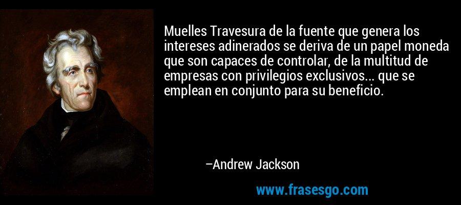 Muelles Travesura de la fuente que genera los intereses adinerados se deriva de un papel moneda que son capaces de controlar, de la multitud de empresas con privilegios exclusivos... que se emplean en conjunto para su beneficio. – Andrew Jackson