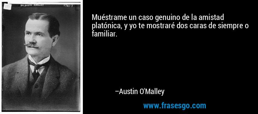 Muéstrame un caso genuino de la amistad platónica, y yo te mostraré dos caras de siempre o familiar. – Austin O'Malley
