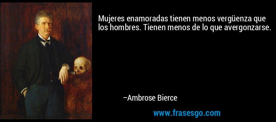Mujeres enamoradas tienen menos vergüenza que los hombres. Tienen menos de lo que avergonzarse. – Ambrose Bierce