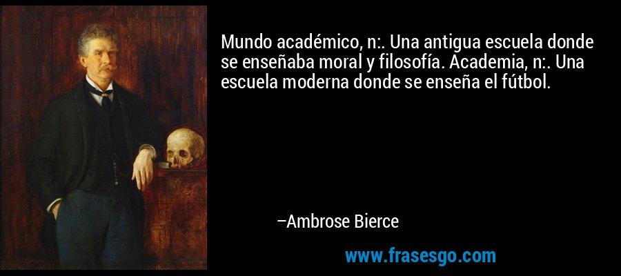 Mundo académico, n:. Una antigua escuela donde se enseñaba moral y filosofía. Academia, n:. Una escuela moderna donde se enseña el fútbol. – Ambrose Bierce