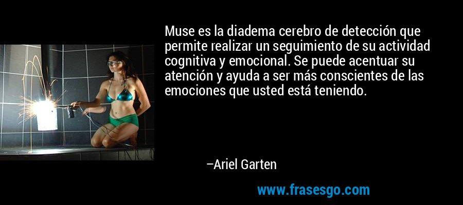 Muse es la diadema cerebro de detección que permite realizar un seguimiento de su actividad cognitiva y emocional. Se puede acentuar su atención y ayuda a ser más conscientes de las emociones que usted está teniendo. – Ariel Garten
