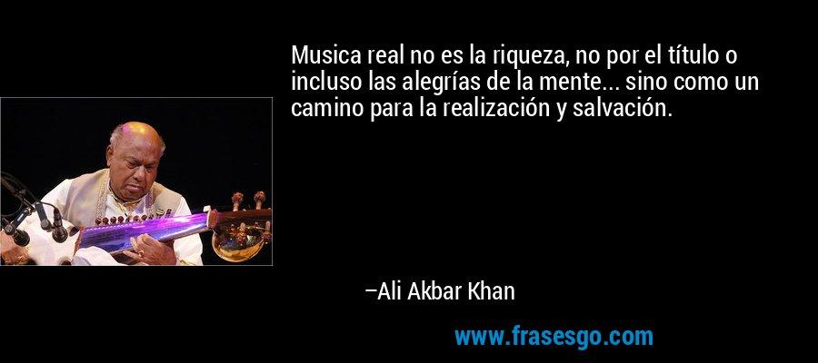 Musica real no es la riqueza, no por el título o incluso las alegrías de la mente... sino como un camino para la realización y salvación. – Ali Akbar Khan